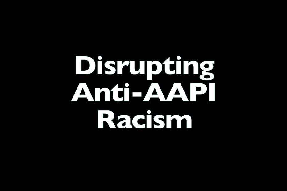 Disrupting Anti-AAPI Racism